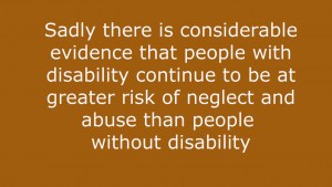 Sadly there is considerable evidence that people with disability continue to be at greater risk of neglect and abuse than people without disability quote NDS Zero Tolerance website