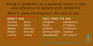 Using a disability as a general insult is lazy and offensive to people with disability. Don't use moron, retard, dumb, blind, cretin, derp, idiot, spastic, low IQ, crazy. Feel free to use dingbat, loser, pillock, pottysniffer, smeghead, numbnuts, f*ckface, d*cknose, asshat, sh*tstain