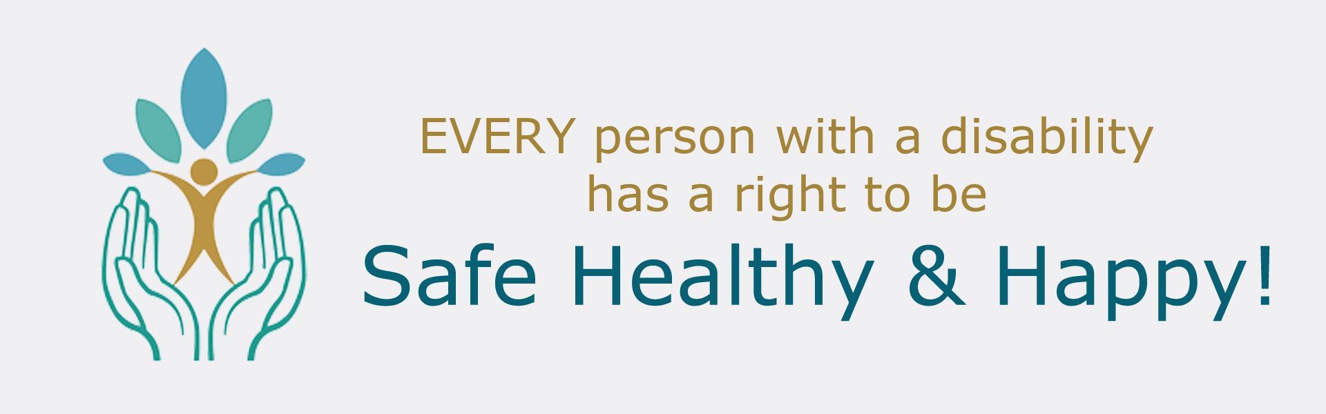 Logo of two hands holding up a person with text saying Every person with a disability has a right to be safe healthy and happy