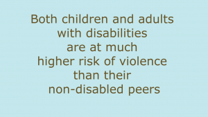 Both children and adults with disabilities are at much higher risk of violence than their non-disabled peers quote from World Health Organisation